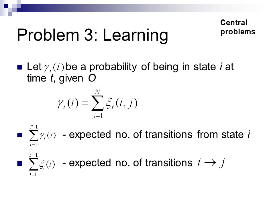 Problem 3: Learning Let be a probability of being in state i at time t, given O - expected no.