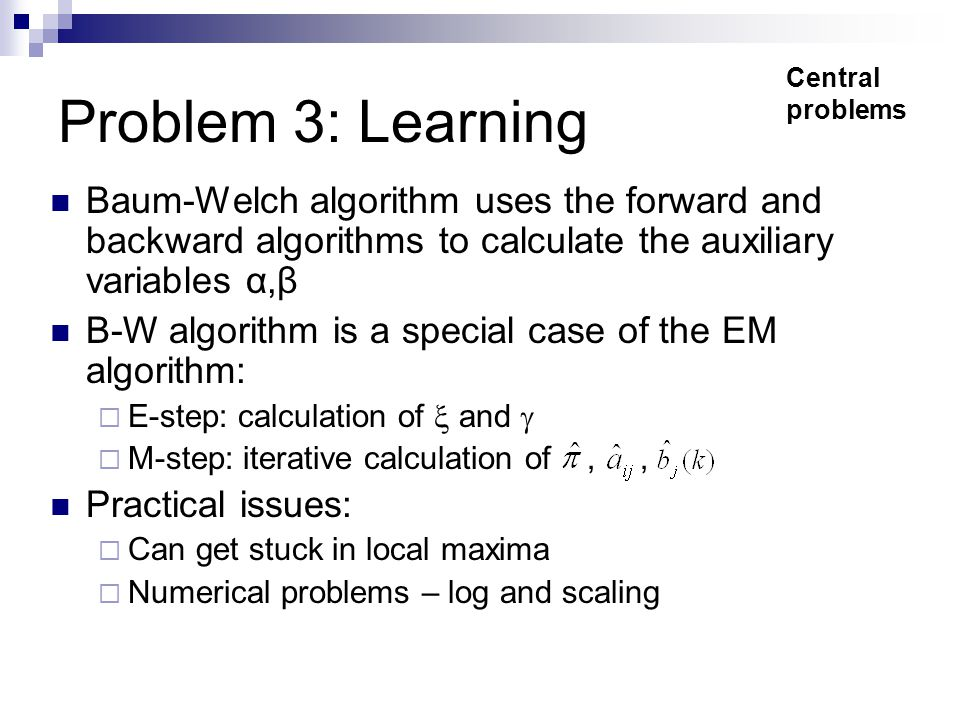Problem 3: Learning Baum-Welch algorithm uses the forward and backward algorithms to calculate the auxiliary variables α,β B-W algorithm is a special case of the EM algorithm:  E-step: calculation of  and   M-step: iterative calculation of,, Practical issues:  Can get stuck in local maxima  Numerical problems – log and scaling Central problems