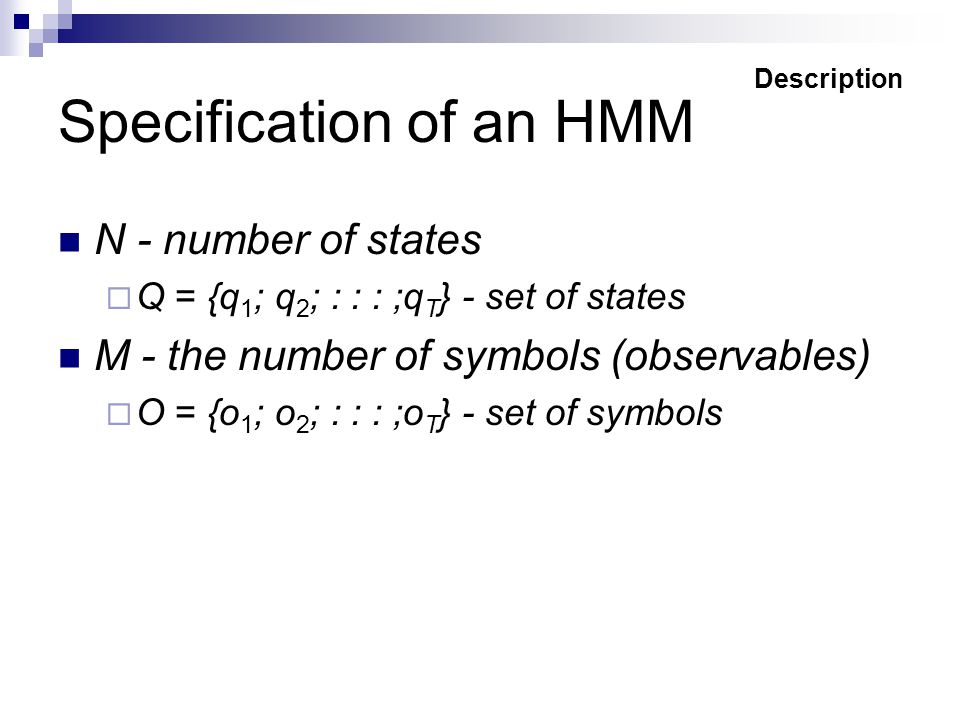 Specification of an HMM N - number of states  Q = {q 1 ; q 2 ; : : : ;q T } - set of states M - the number of symbols (observables)  O = {o 1 ; o 2 ; : : : ;o T } - set of symbols Description