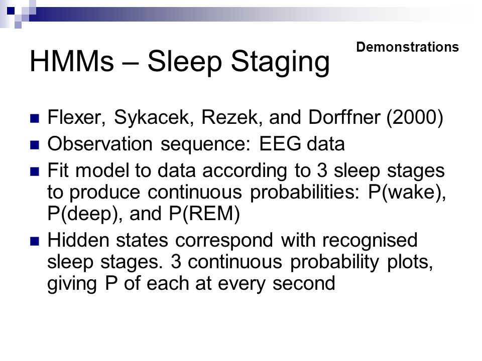 HMMs – Sleep Staging Flexer, Sykacek, Rezek, and Dorffner (2000) Observation sequence: EEG data Fit model to data according to 3 sleep stages to produce continuous probabilities: P(wake), P(deep), and P(REM) Hidden states correspond with recognised sleep stages.