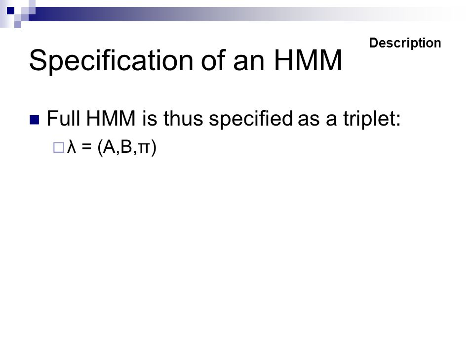 Specification of an HMM Full HMM is thus specified as a triplet:  λ = (A,B,π) Description