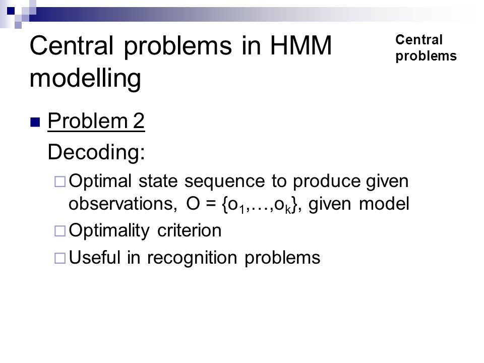 Central problems in HMM modelling Problem 2 Decoding:  Optimal state sequence to produce given observations, O = {o 1,…,o k }, given model  Optimality criterion  Useful in recognition problems Central problems