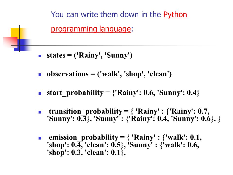 You can write them down in the Python programming language:Python programming language states = ( Rainy , Sunny ) observations = ( walk , shop , clean ) start_probability = { Rainy : 0.6, Sunny : 0.4} transition_probability = { Rainy : { Rainy : 0.7, Sunny : 0.3}, Sunny : { Rainy : 0.4, Sunny : 0.6}, } emission_probability = { Rainy : { walk : 0.1, shop : 0.4, clean : 0.5}, Sunny : { walk : 0.6, shop : 0.3, clean : 0.1},