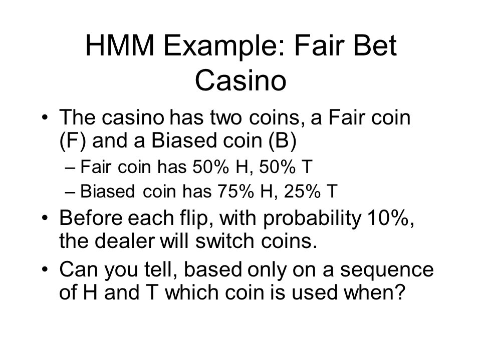 HMM Example: Fair Bet Casino The casino has two coins, a Fair coin (F) and a Biased coin (B) –Fair coin has 50% H, 50% T –Biased coin has 75% H, 25% T Before each flip, with probability 10%, the dealer will switch coins.