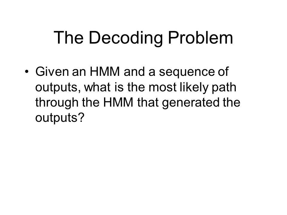 The Decoding Problem Given an HMM and a sequence of outputs, what is the most likely path through the HMM that generated the outputs