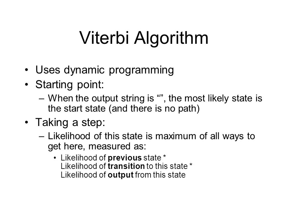 Viterbi Algorithm Uses dynamic programming Starting point: –When the output string is , the most likely state is the start state (and there is no path) Taking a step: –Likelihood of this state is maximum of all ways to get here, measured as: Likelihood of previous state * Likelihood of transition to this state * Likelihood of output from this state