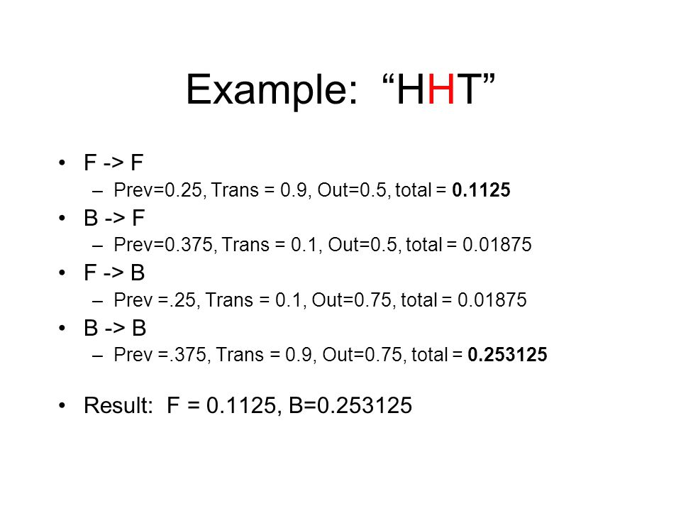 Example: HHT F -> F –Prev=0.25, Trans = 0.9, Out=0.5, total = B -> F –Prev=0.375, Trans = 0.1, Out=0.5, total = F -> B –Prev =.25, Trans = 0.1, Out=0.75, total = B -> B –Prev =.375, Trans = 0.9, Out=0.75, total = Result: F = , B=