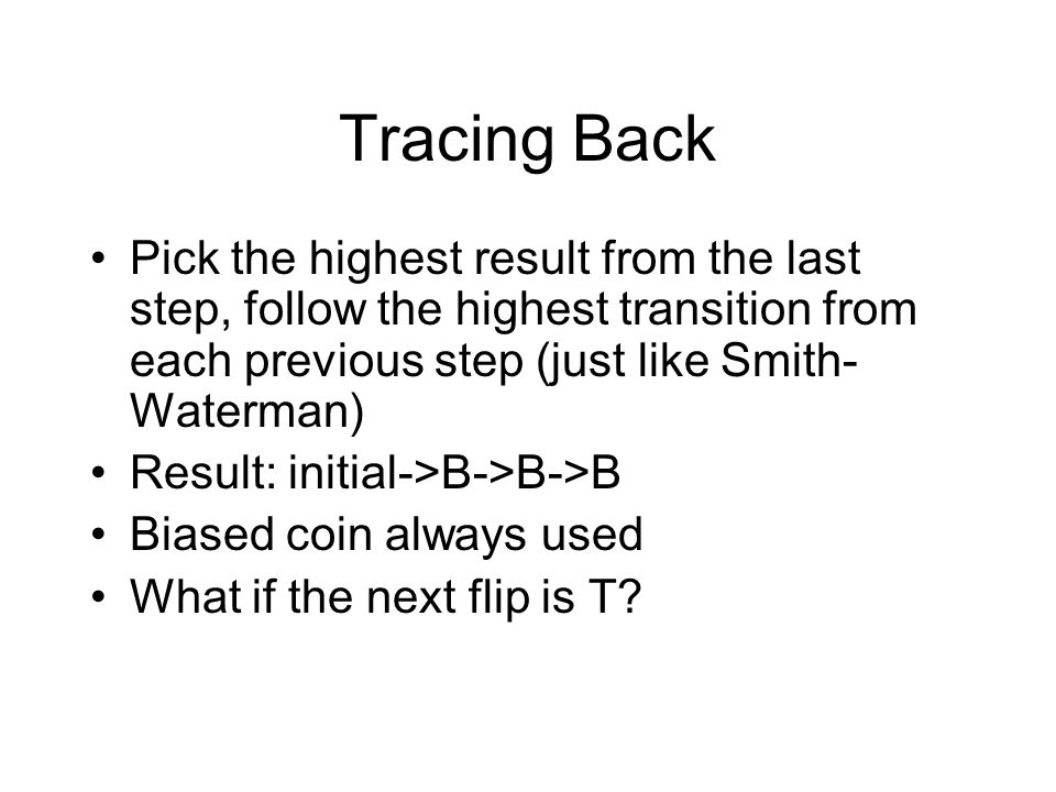 Tracing Back Pick the highest result from the last step, follow the highest transition from each previous step (just like Smith- Waterman) Result: initial->B->B->B Biased coin always used What if the next flip is T