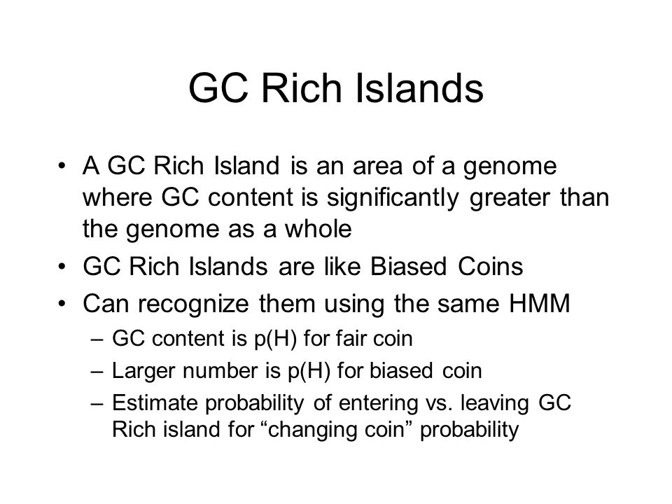 GC Rich Islands A GC Rich Island is an area of a genome where GC content is significantly greater than the genome as a whole GC Rich Islands are like Biased Coins Can recognize them using the same HMM –GC content is p(H) for fair coin –Larger number is p(H) for biased coin –Estimate probability of entering vs.