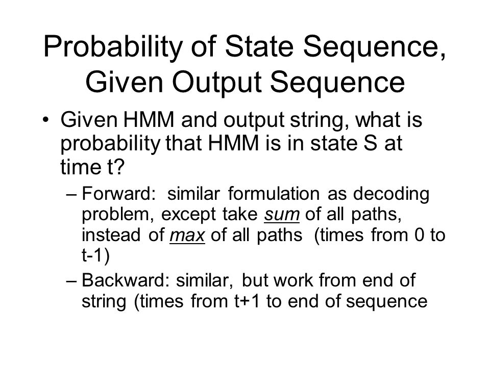 Probability of State Sequence, Given Output Sequence Given HMM and output string, what is probability that HMM is in state S at time t.