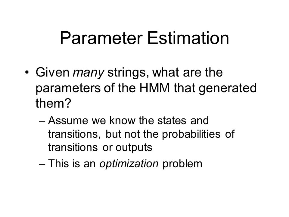 Parameter Estimation Given many strings, what are the parameters of the HMM that generated them.