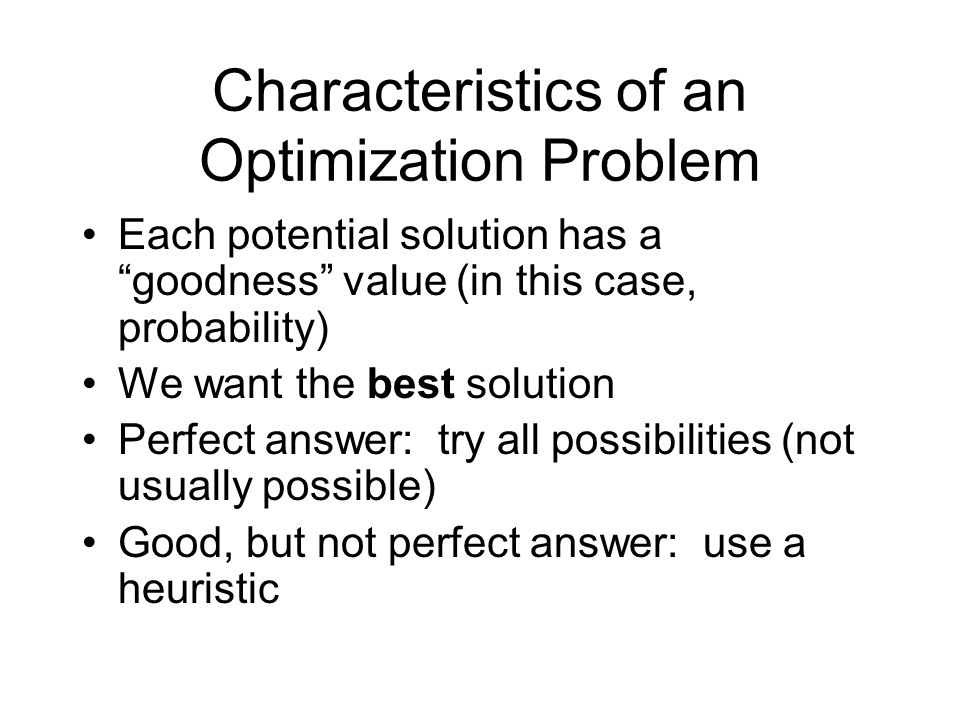 Characteristics of an Optimization Problem Each potential solution has a goodness value (in this case, probability) We want the best solution Perfect answer: try all possibilities (not usually possible) Good, but not perfect answer: use a heuristic