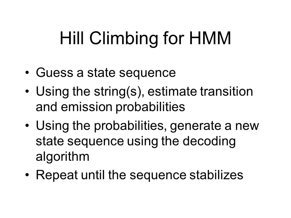 Hill Climbing for HMM Guess a state sequence Using the string(s), estimate transition and emission probabilities Using the probabilities, generate a new state sequence using the decoding algorithm Repeat until the sequence stabilizes