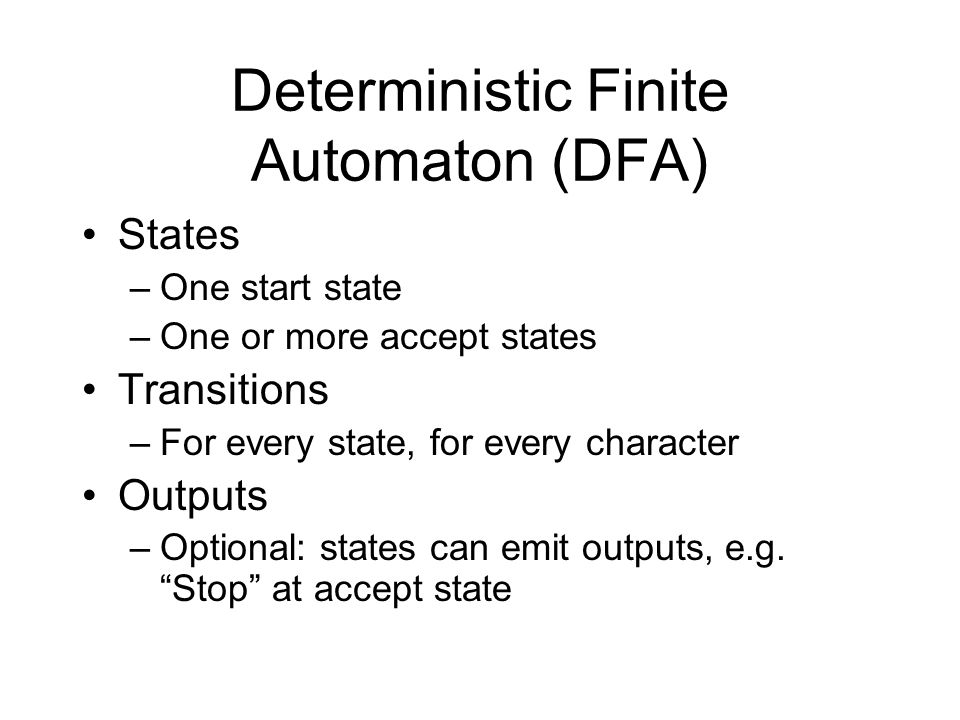 Deterministic Finite Automaton (DFA) States –One start state –One or more accept states Transitions –For every state, for every character Outputs –Optional: states can emit outputs, e.g.