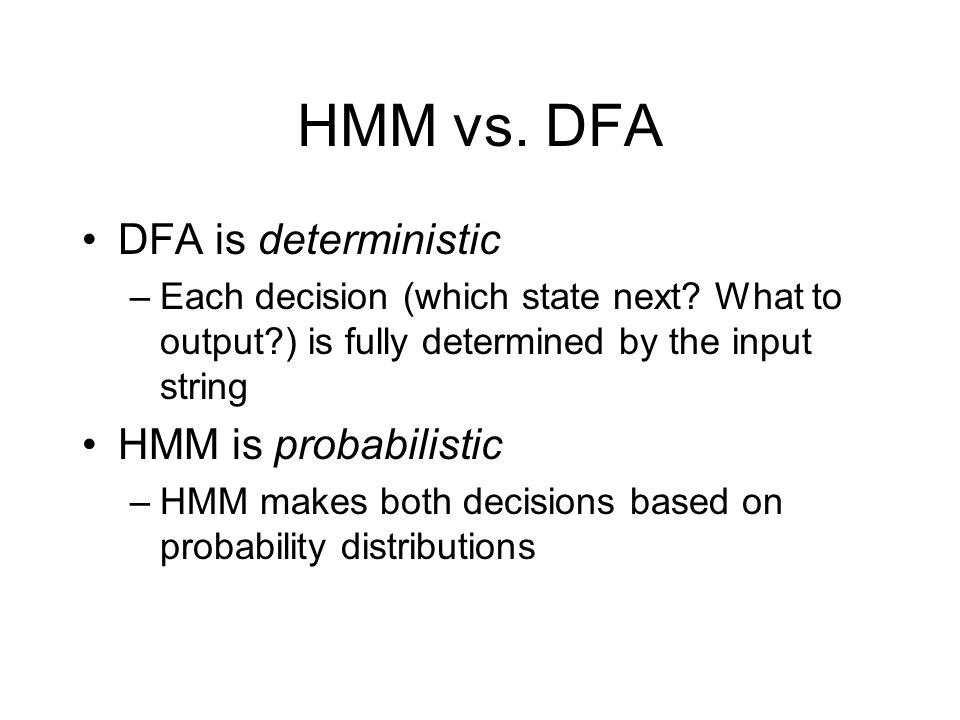 HMM vs. DFA DFA is deterministic –Each decision (which state next.