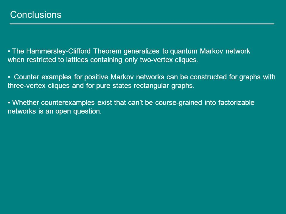 Conclusions The Hammersley-Clifford Theorem generalizes to quantum Markov network when restricted to lattices containing only two-vertex cliques.