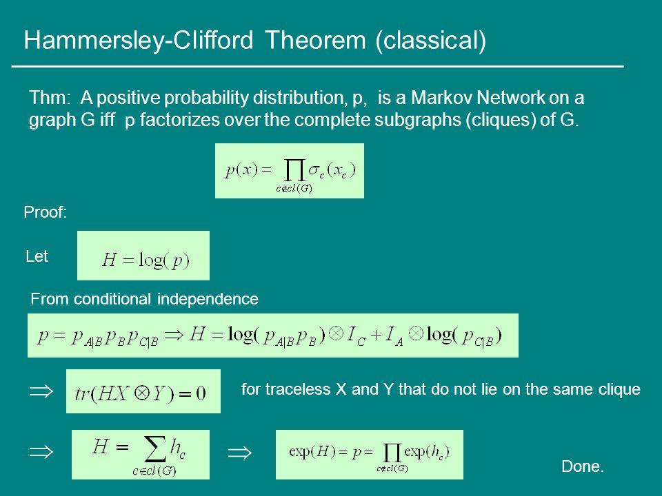 Hammersley-Clifford Theorem (classical) Thm: A positive probability distribution, p, is a Markov Network on a graph G iff p factorizes over the complete subgraphs (cliques) of G.