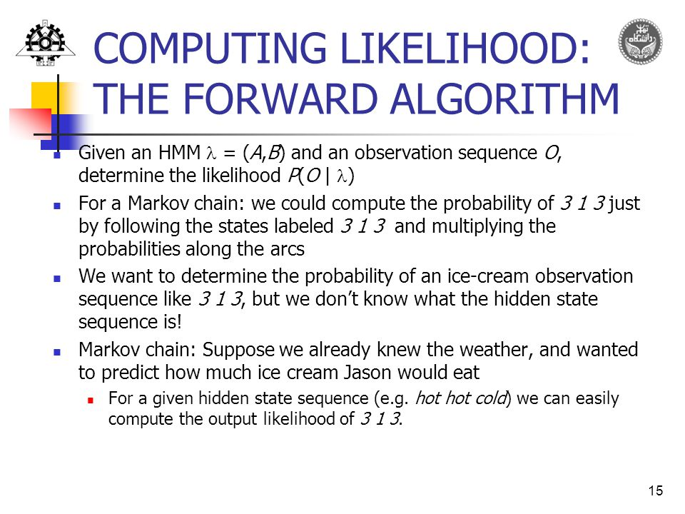 15 COMPUTING LIKELIHOOD: THE FORWARD ALGORITHM Given an HMM = (A,B) and an observation sequence O, determine the likelihood P(O | ) For a Markov chain: we could compute the probability of just by following the states labeled and multiplying the probabilities along the arcs We want to determine the probability of an ice-cream observation sequence like 3 1 3, but we don't know what the hidden state sequence is.
