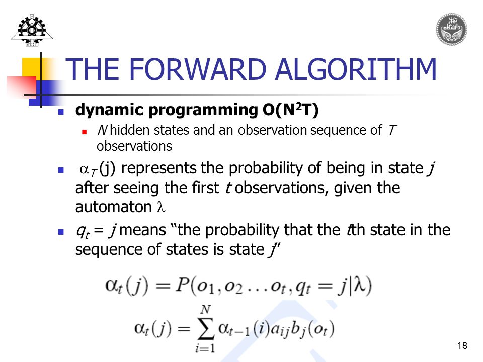 18 THE FORWARD ALGORITHM dynamic programming O(N 2 T) N hidden states and an observation sequence of T observations  T (j) represents the probability of being in state j after seeing the first t observations, given the automaton q t = j means the probability that the tth state in the sequence of states is state j