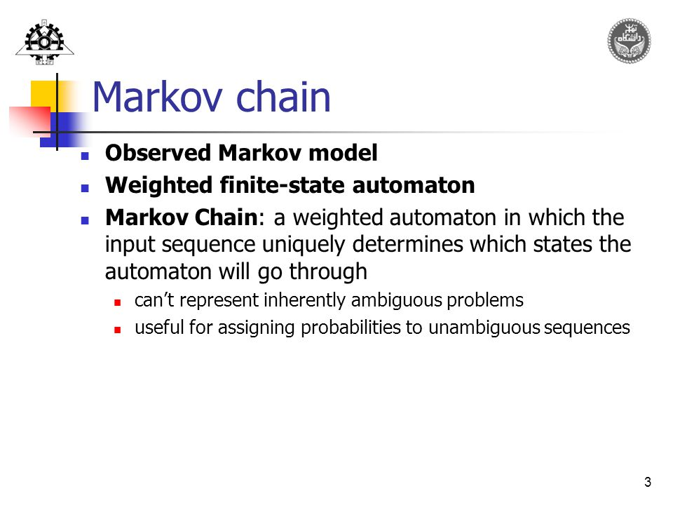 3 Markov chain Observed Markov model Weighted finite-state automaton Markov Chain: a weighted automaton in which the input sequence uniquely determines which states the automaton will go through can't represent inherently ambiguous problems useful for assigning probabilities to unambiguous sequences