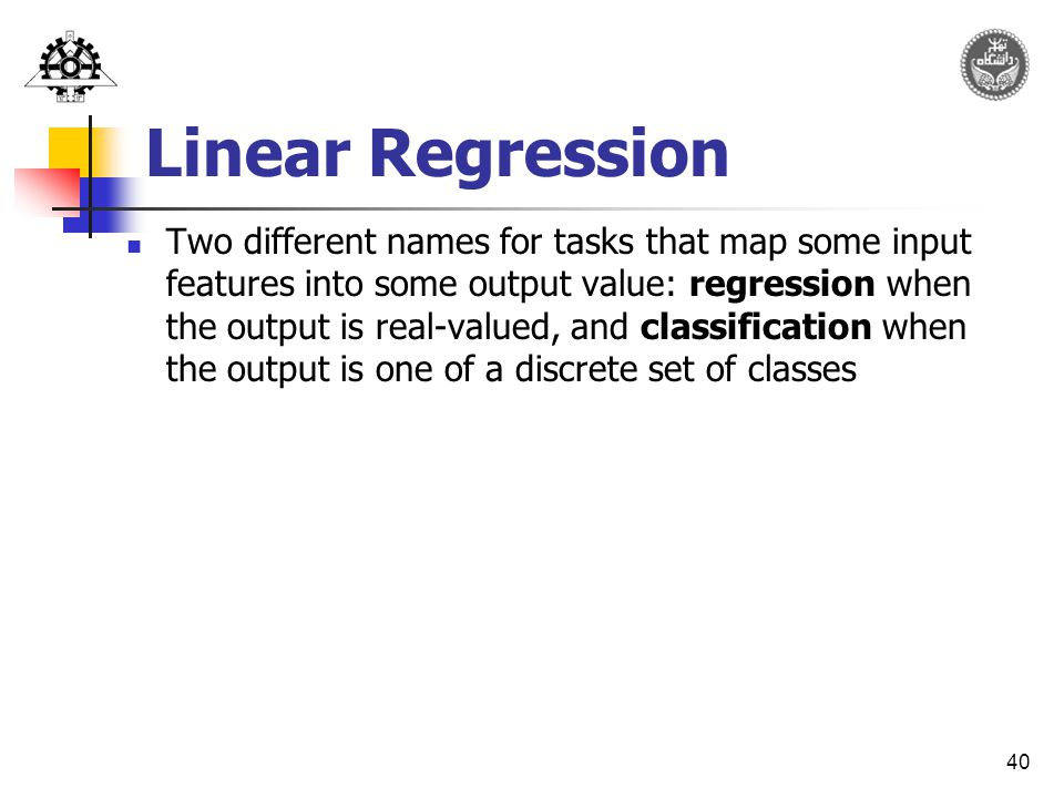 40 Linear Regression Two different names for tasks that map some input features into some output value: regression when the output is real-valued, and classification when the output is one of a discrete set of classes