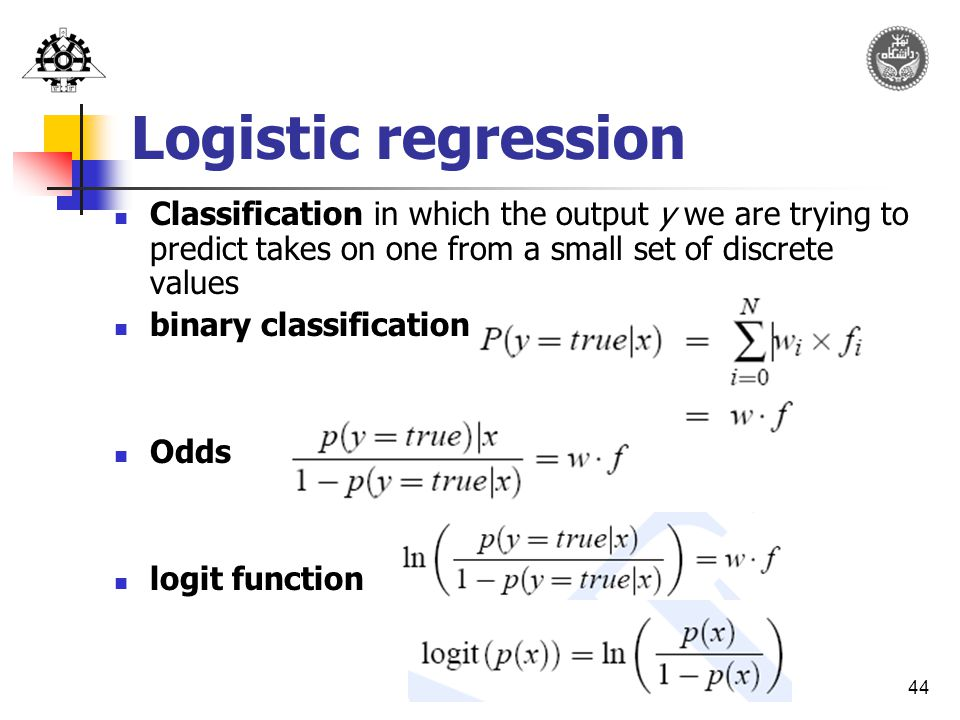 44 Logistic regression Classification in which the output y we are trying to predict takes on one from a small set of discrete values binary classification: Odds logit function