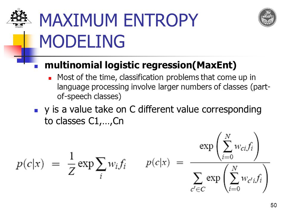 50 MAXIMUM ENTROPY MODELING multinomial logistic regression(MaxEnt) Most of the time, classification problems that come up in language processing involve larger numbers of classes (part- of-speech classes) y is a value take on C different value corresponding to classes C1,…,Cn