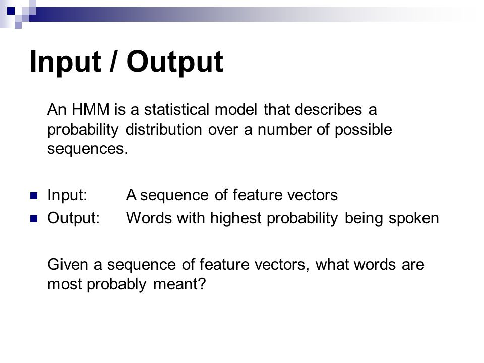 Input / Output An HMM is a statistical model that describes a probability distribution over a number of possible sequences.