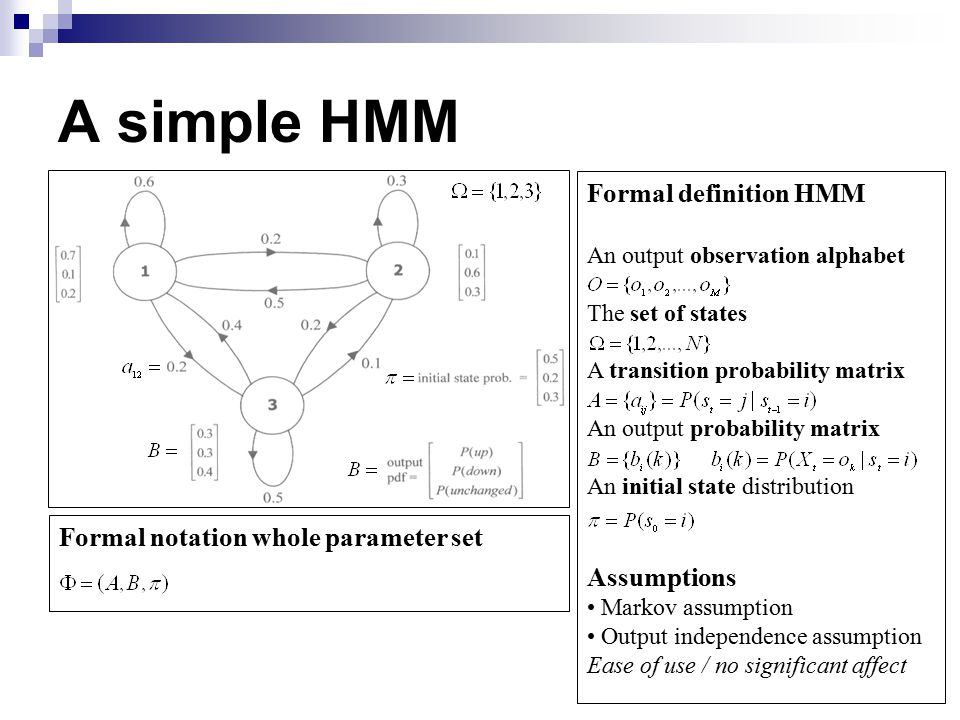 A simple HMM Formal definition HMM An output observation alphabet The set of states A transition probability matrix An output probability matrix An initial state distribution Assumptions Markov assumption Output independence assumption Ease of use / no significant affect Formal notation whole parameter set