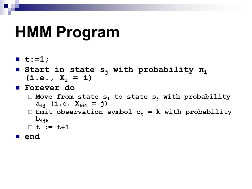 HMM Program t:=1; Start in state s j with probability π i (i.e., X 1 = i) Forever do  Move from state s i to state s j with probability a ij (i.e.