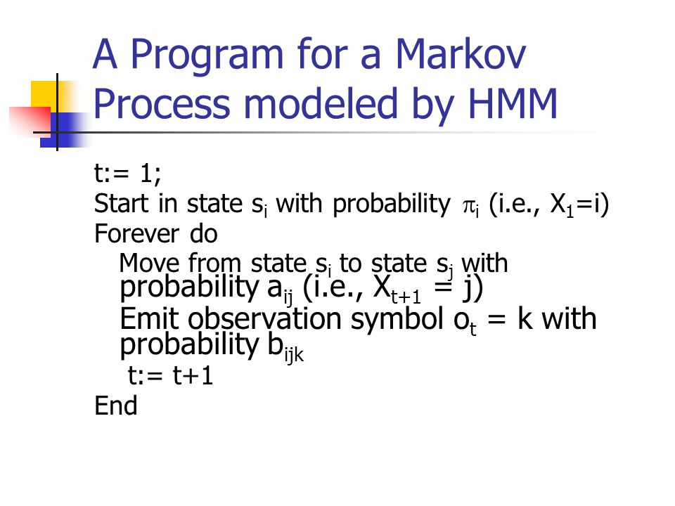 A Program for a Markov Process modeled by HMM t:= 1; Start in state s i with probability  i (i.e., X 1 =i) Forever do Move from state s i to state s j with probability a ij (i.e., X t+1 = j) Emit observation symbol o t = k with probability b ijk t:= t+1 End