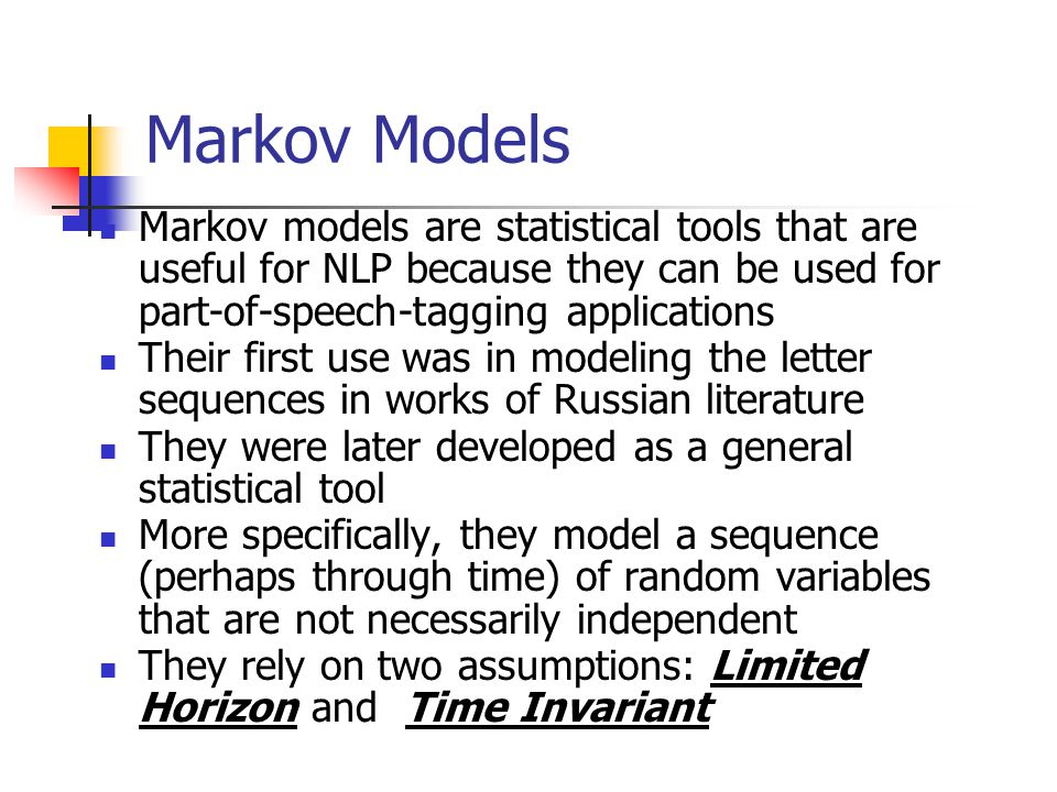 Markov Models Markov models are statistical tools that are useful for NLP because they can be used for part-of-speech-tagging applications Their first use was in modeling the letter sequences in works of Russian literature They were later developed as a general statistical tool More specifically, they model a sequence (perhaps through time) of random variables that are not necessarily independent They rely on two assumptions: Limited Horizon and Time Invariant