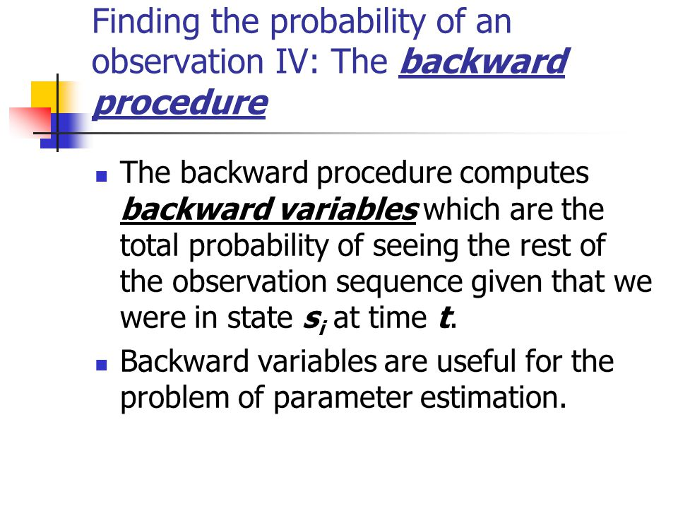 Finding the probability of an observation IV: The backward procedure The backward procedure computes backward variables which are the total probability of seeing the rest of the observation sequence given that we were in state s i at time t.