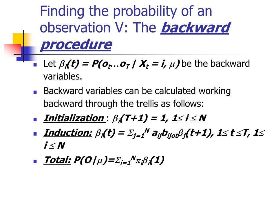 Finding the probability of an observation V: The backward procedure Let  i (t) = P(o t … o T | X t = i,  ) be the backward variables.