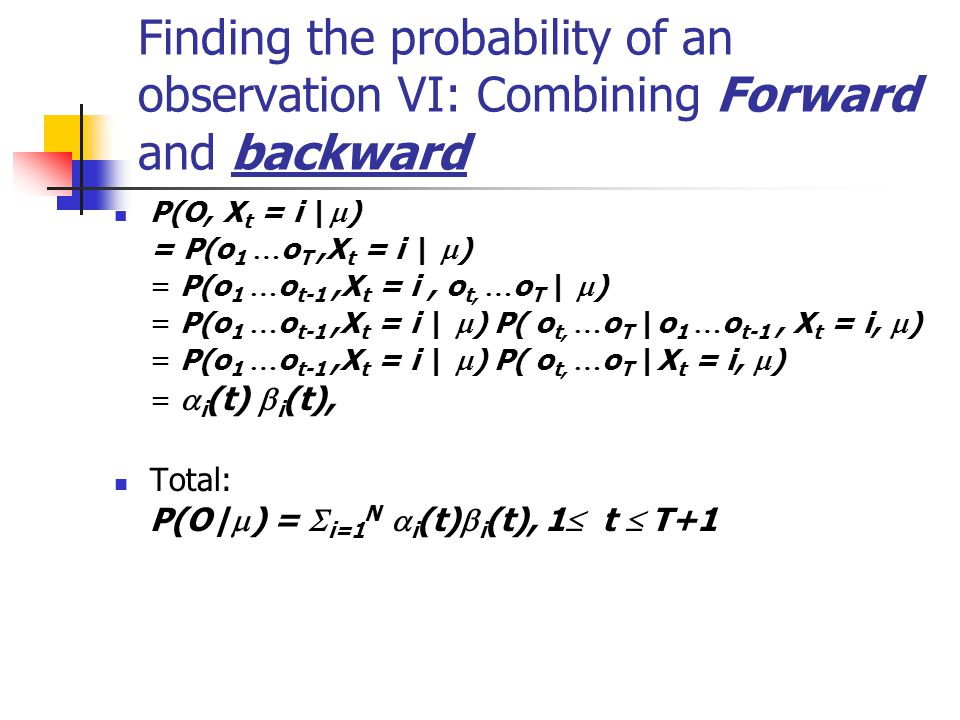 Finding the probability of an observation VI: Combining Forward and backward P(O, X t = i |  ) = P(o 1 … o T,X t = i |  ) = P(o 1 … o t-1,X t = i, o t, … o T |  ) = P(o 1 … o t-1,X t = i |  ) P( o t, … o T |o 1 … o t-1, X t = i,  ) = P(o 1 … o t-1,X t = i |  ) P( o t, … o T |X t = i,  ) =  i (t)  i (t), Total: P(O|  ) =  i=1 N  i (t)  i (t), 1  t  T+1