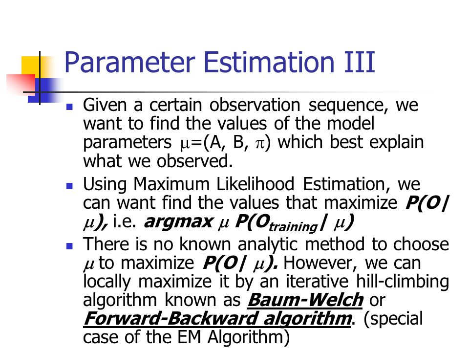 Parameter Estimation III Given a certain observation sequence, we want to find the values of the model parameters  =(A, B,  ) which best explain what we observed.