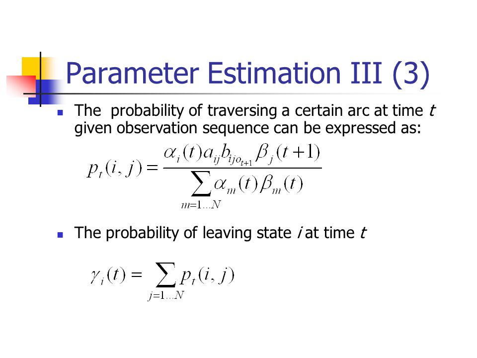Parameter Estimation III (3) The probability of traversing a certain arc at time t given observation sequence can be expressed as: The probability of leaving state i at time t i
