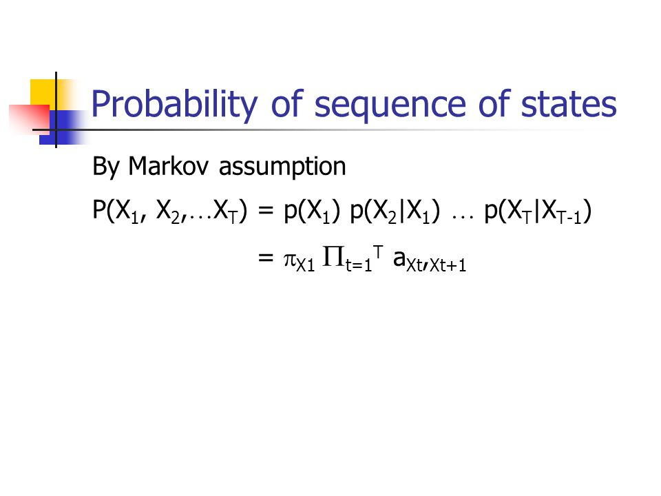 Probability of sequence of states By Markov assumption P(X 1, X 2, … X T ) = p(X 1 ) p(X 2 |X 1 ) … p(X T |X T-1 ) =  X1  t=1 T a Xt, Xt+1