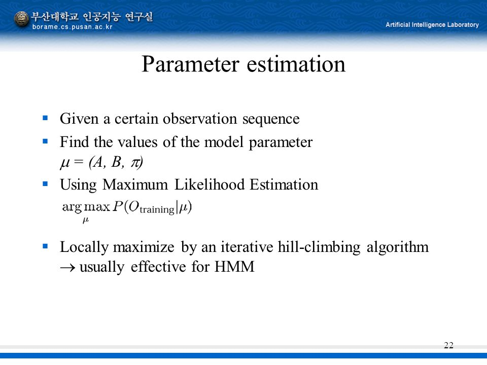 22 Parameter estimation  Given a certain observation sequence  Find the values of the model parameter  = (A, B,  )  Using Maximum Likelihood Estimation  Locally maximize by an iterative hill-climbing algorithm  usually effective for HMM