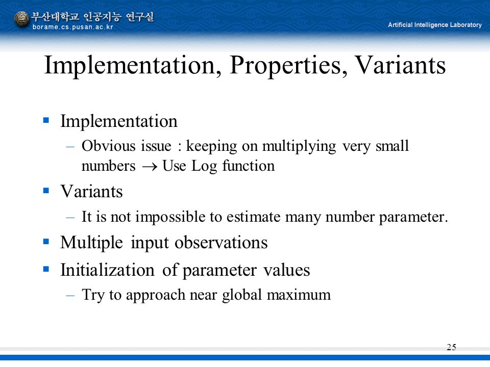 25 Implementation, Properties, Variants  Implementation –Obvious issue : keeping on multiplying very small numbers  Use Log function  Variants –It is not impossible to estimate many number parameter.