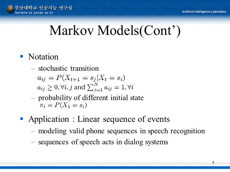 5 Markov Models(Cont')  Notation –stochastic transition –probability of different initial state  Application : Linear sequence of events –modeling valid phone sequences in speech recognition –sequences of speech acts in dialog systems