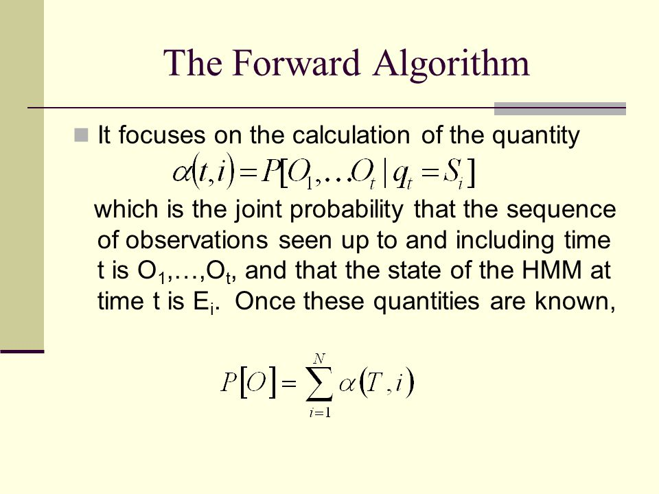 The Forward Algorithm It focuses on the calculation of the quantity which is the joint probability that the sequence of observations seen up to and including time t is O 1,…,O t, and that the state of the HMM at time t is E i.