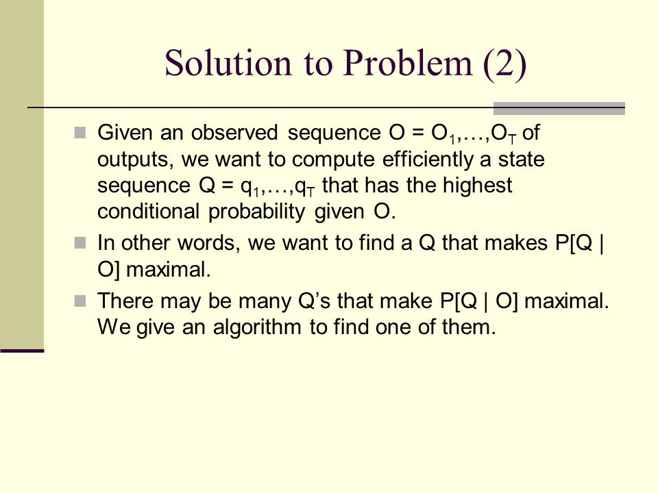 Solution to Problem (2) Given an observed sequence O = O 1,…,O T of outputs, we want to compute efficiently a state sequence Q = q 1,…,q T that has the highest conditional probability given O.