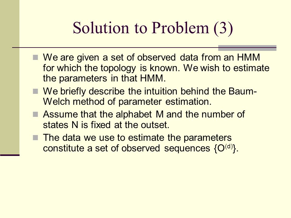 Solution to Problem (3) We are given a set of observed data from an HMM for which the topology is known.