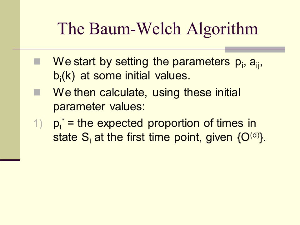 The Baum-Welch Algorithm We start by setting the parameters p i, a ij, b i (k) at some initial values.