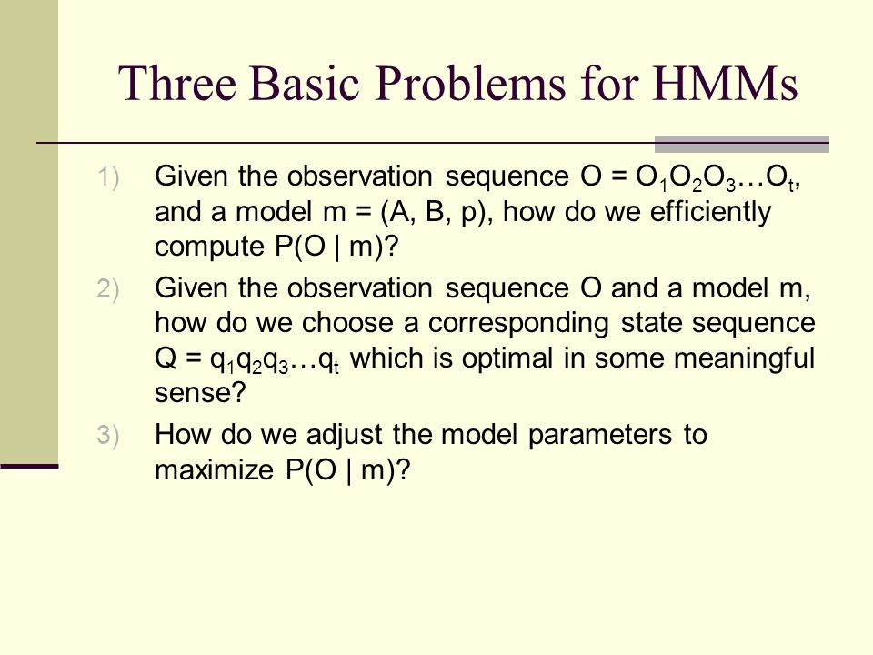Three Basic Problems for HMMs 1) Given the observation sequence O = O 1 O 2 O 3 …O t, and a model m = (A, B, p), how do we efficiently compute P(O | m).