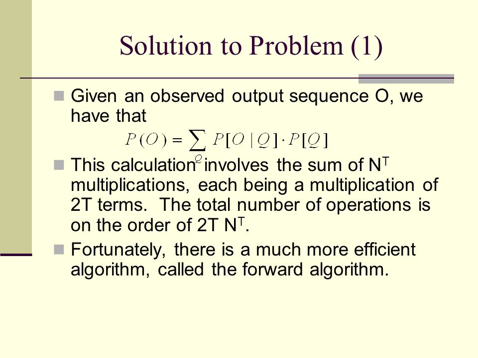 Solution to Problem (1) Given an observed output sequence O, we have that This calculation involves the sum of N T multiplications, each being a multiplication of 2T terms.