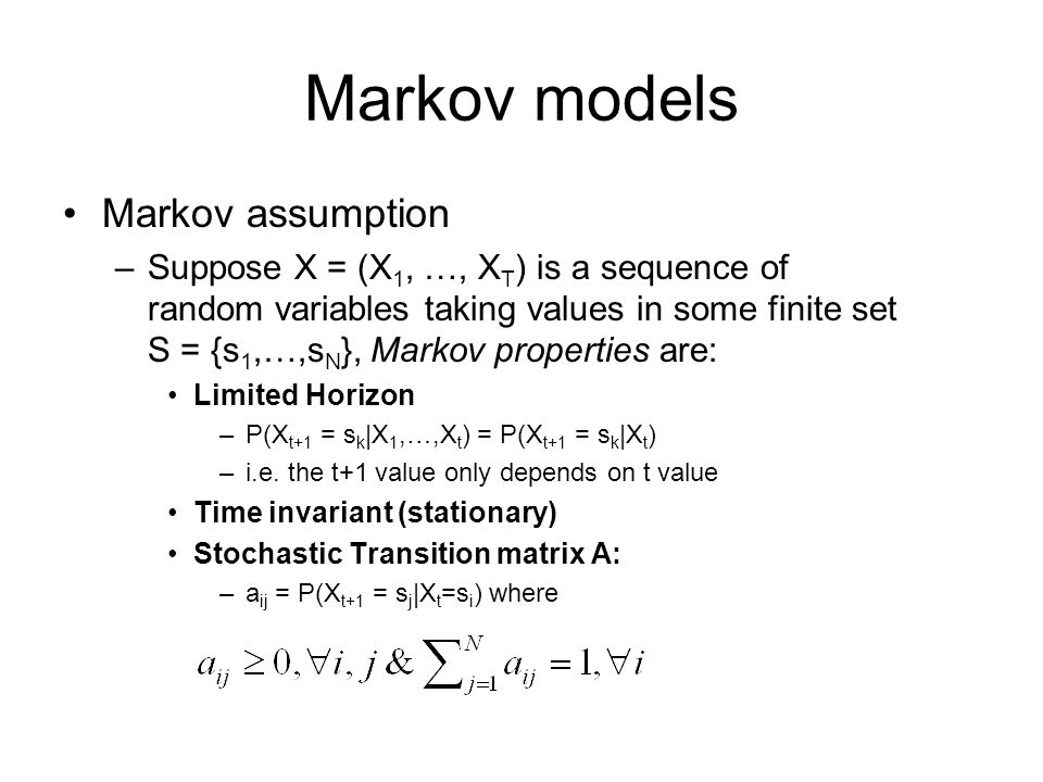 Markov models Markov assumption –Suppose X = (X 1, …, X T ) is a sequence of random variables taking values in some finite set S = {s 1,…,s N }, Markov properties are: Limited Horizon –P(X t+1 = s k |X 1,…,X t ) = P(X t+1 = s k |X t ) –i.e.