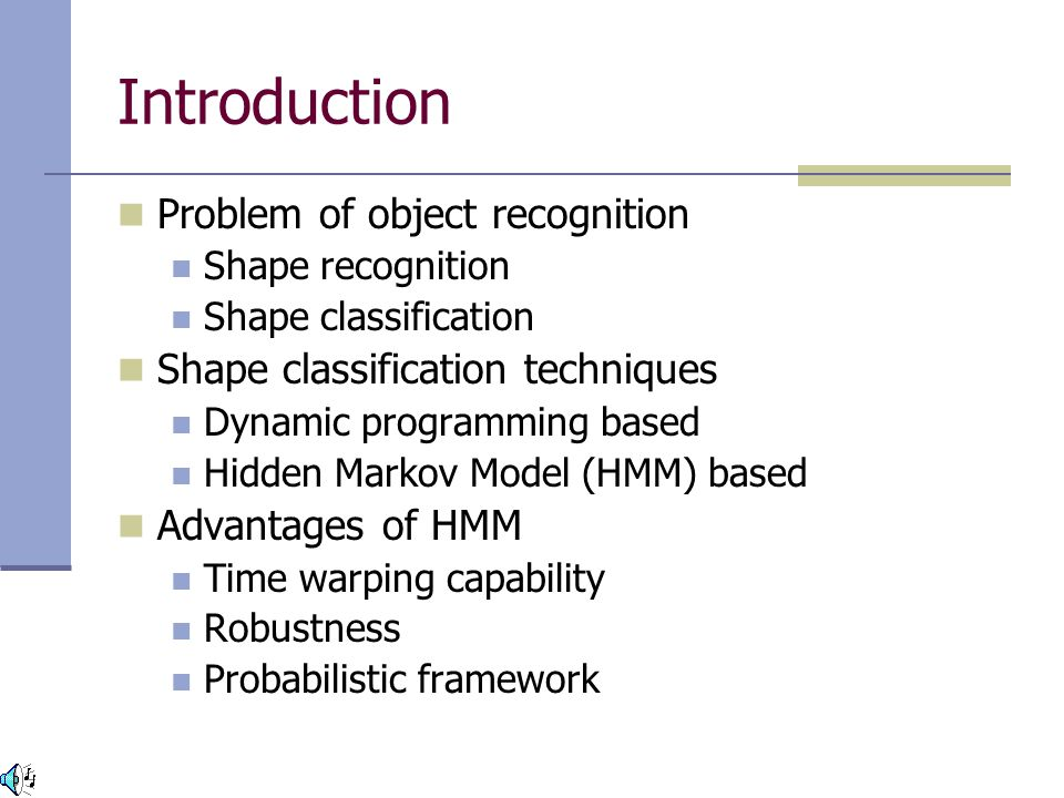 Introduction Problem of object recognition Shape recognition Shape classification Shape classification techniques Dynamic programming based Hidden Markov Model (HMM) based Advantages of HMM Time warping capability Robustness Probabilistic framework