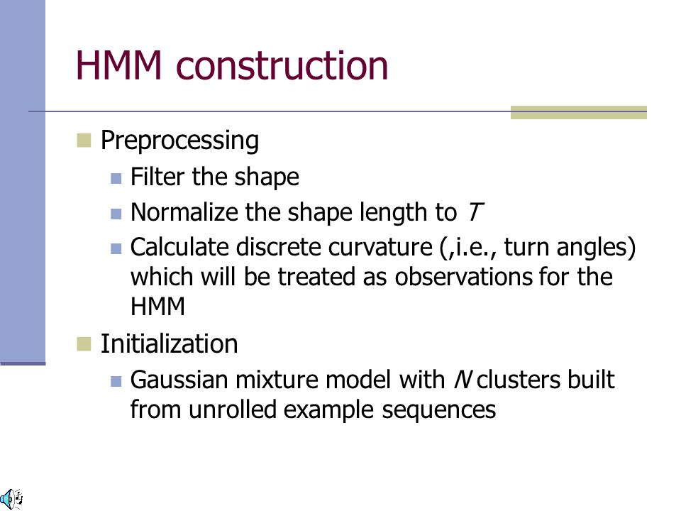 HMM construction Preprocessing Filter the shape Normalize the shape length to T Calculate discrete curvature (,i.e., turn angles) which will be treated as observations for the HMM Initialization Gaussian mixture model with N clusters built from unrolled example sequences